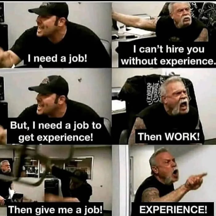 """I can't hire ygu without experience.      But, I need a job to'  '1 get experience! _, g r' 7  ml. ._  H"""" 1;. 5."""" '1 """"'  iThén give me a job! EXPERIENCE!"""