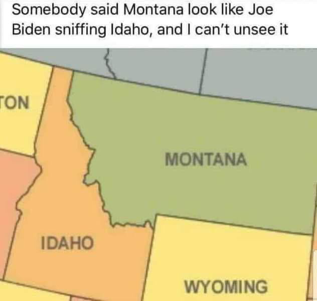 Somebody said Montana look like Joe Biden sniffing Idaho, and I can't unsee it