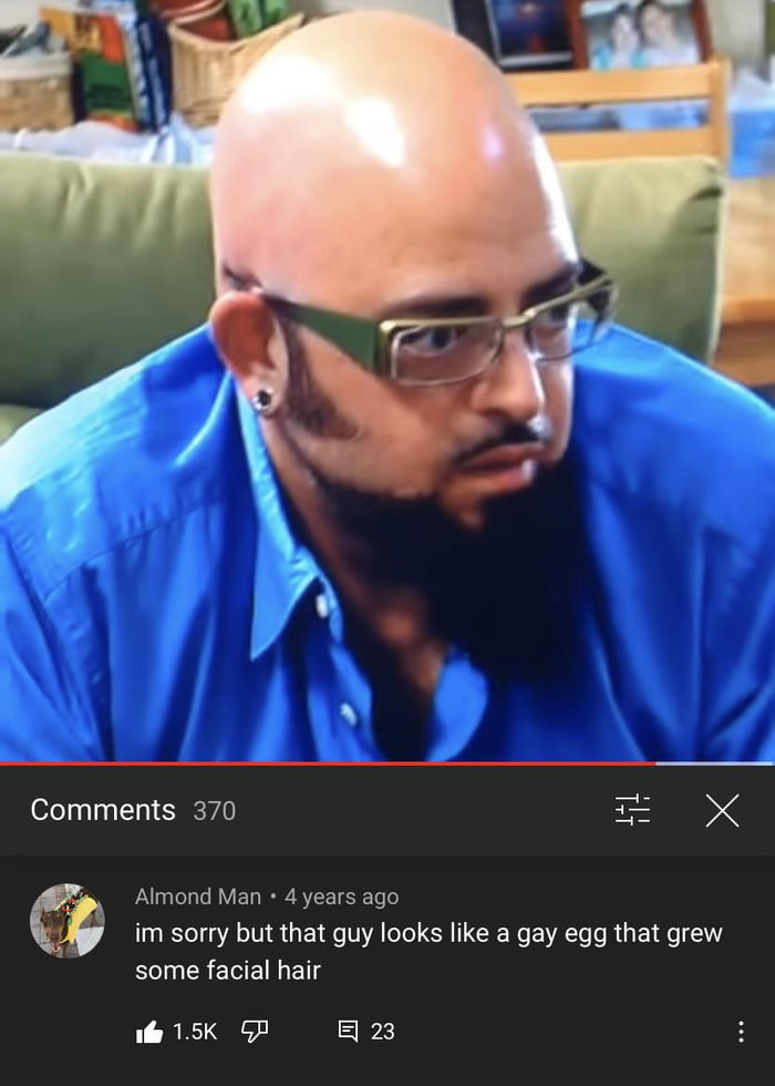 Comments 370 T: X  a  Nmond Man - 4years ago  im sorry but that guy looks like a gay egg that grew some facial hair  I' 1.5K 93 El 23