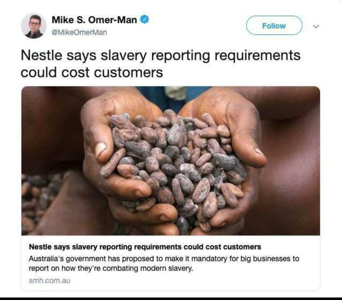 """a Mike s. Omer-Man 0  Fun"""" ' v ' (IMAKEOVYIEVMan     Nestle says slavery reporting requirements could cost customers       Nuns 8m silvery mom mulnmcms could cost cumomm  Australia's guvemmenl hes pmposed m make n mandatory Vor blg businesses to vapon on how they're comballng mmsm slavery.  r- _,"""
