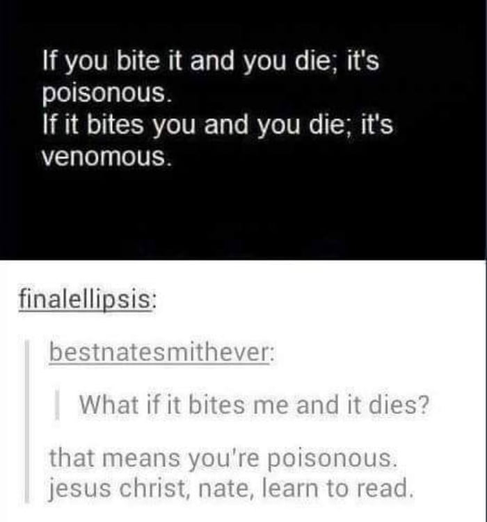 If you bite it and you die; it's poisonous. If it bites you and you die; it's  venomous.     fflalellipsis:
