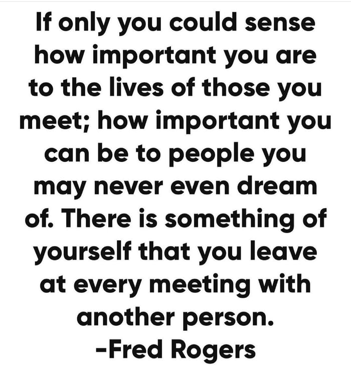 If only you could sense how important you are to the lives of those you meet; how important you can be to people you may never even dream of. There is something of yourself that you leave at every meeting with another person. -Fred Rogers