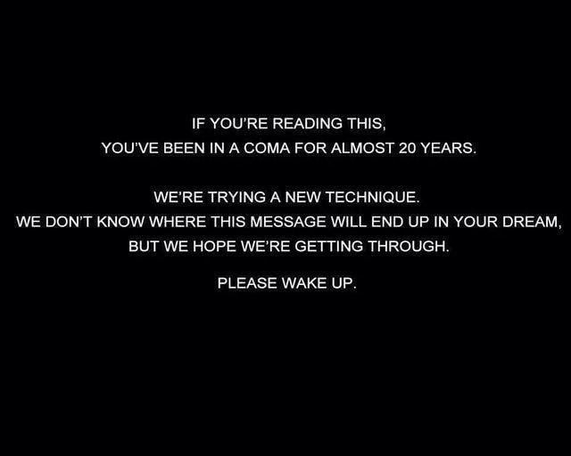 IF YOU'RE READING THIS. YOU'VE BEEN IN A COMA FOR ALMOST 20 YEARS.  WE'RE TRYING A NEW TECHNIQUE, WE DON'T KNOW WHERE THDS MESSAGE WILL END UP IN YOUR DREAM, BUT WE HOPE WE'RE GETTING THROUGH,  PLEASE WAKE UP.
