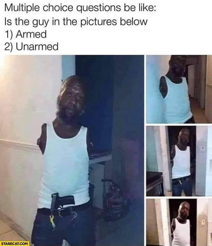 Multiple Choice questions be like:  Is the guy in the pictures below 1) Armed 2) Unarmed