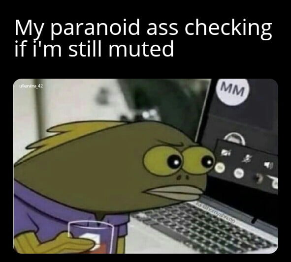 M paranoid ass checking if Iym still muted