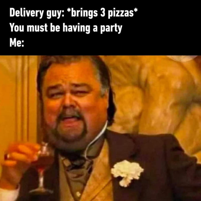 Delivery guy: 'brings 3 pizzas' You must be having a party Me: