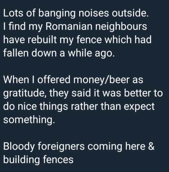 Lots of banging noises outside. I find my Romanian neighbours  have rebuilt my fence which had fallen down a while ago.  When I offered money/beer as gratitude, they said it was better to do nice things rather than expect something.  Bloody foreigners coming here & building fences