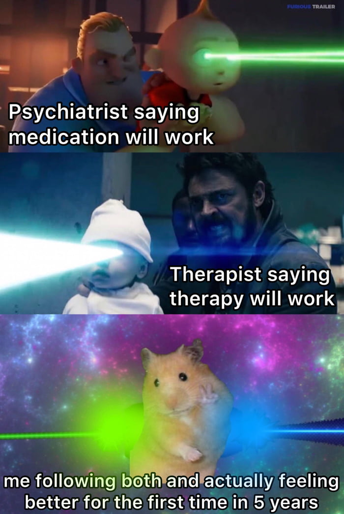 f >F/'§ychiatrist saying medication will work            '1?  Therapist saying' therapy will workI  3 .._ me following both and actfiélly} feeling  better for the firstlirfigin 5 years '