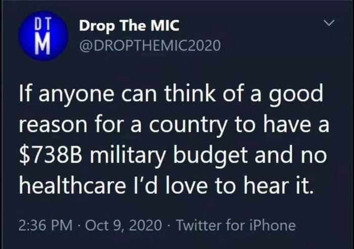 Drop The MIC V @DROPTHEMICZOZO  If anyone can think of a good reason for a country to have a $7388 military budget and no healthcare I'd love to hear it.  2:36 PM . Oct 9, 2020 - Twitter for iPhone