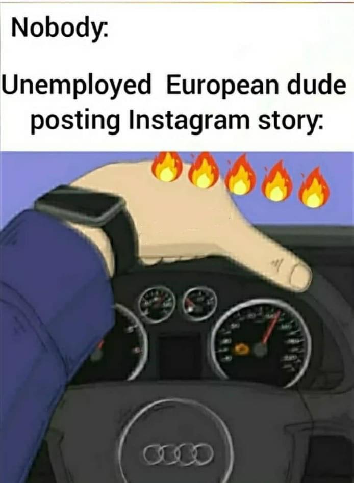 Nobody  Unemployed European dude posting Instagram story.