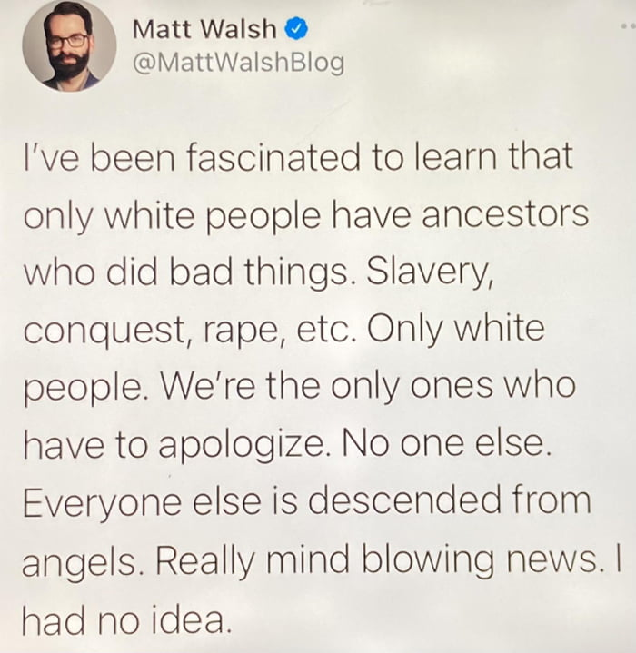 Matt Walsh C @MattWalshBlog  I've been fascinated to learn that only white people have ancestors who did bad things. Slavery, conquest, rape, etc. Only white people. We're the only ones who have to apologize. No one else Everyone else is descended from angels. Really mind blowing newsl  had no idea.
