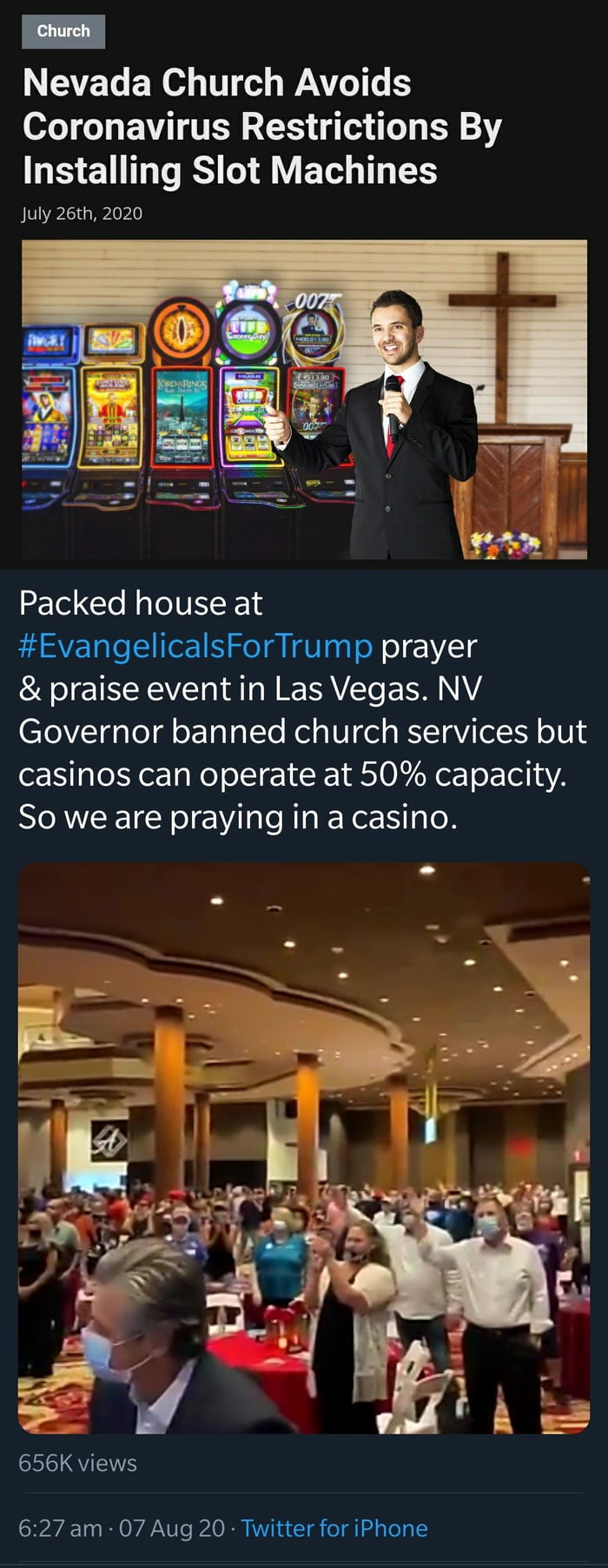 Nevada Church Avoids Coronavirus Restrictions By Installing Slot Machines  July 26th, 2020     Packed house at #EvangelicalsForTrump prayer  & praise event in Las Vegas. NV Governor banned church services but casinos can operate at 50% capacity. So we are praying in a casino.     656K views  6:27 am - 07 Aug 20 ~Twitter for iPhone