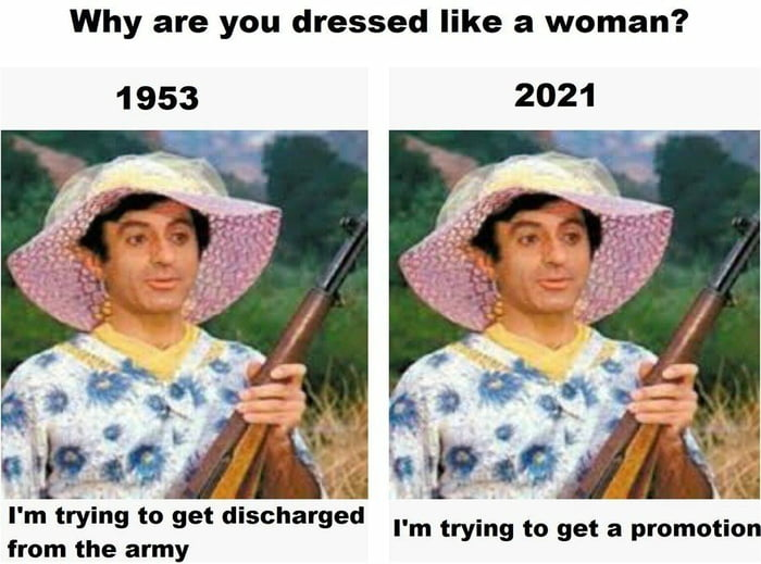 Why are you dressed like a woman?  1953 2021     I' m trying to get discharged from the army  I'm trying to get a promotion