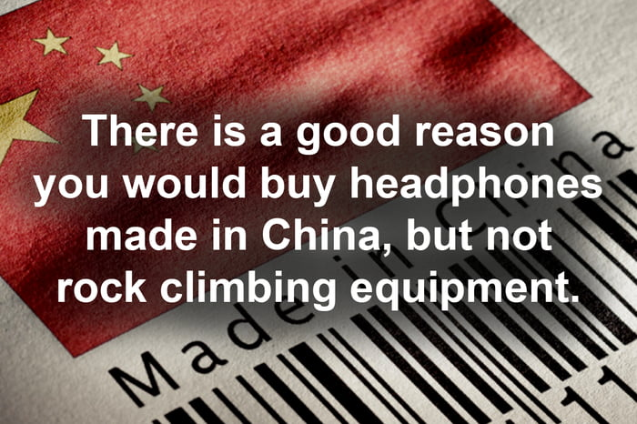 * >+ \V Wyw _ am There is a good reason . you would buy headphones \  made In China, but not \ rock climbing equipment.\  '\  V