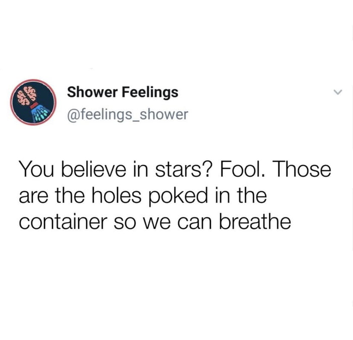 """Shower Feelings /"""" @feelinggshower     You believe in stars? Fool. Those are the holes poked in the container so we can breathe"""