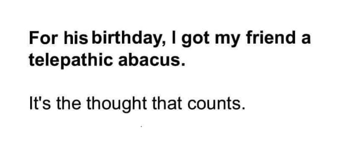 For his birthday, I got my friend a telepathic abacus.  It's the thought that counts.