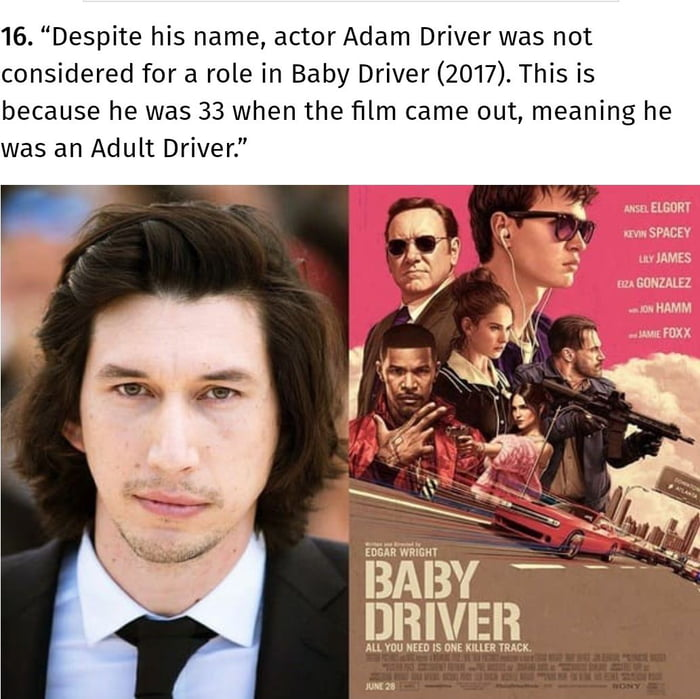 """16. """"Despite his name, actorAdam Driver was not considered for a role in Baby Driver (2017). This is because he was 33 when the film came out, meaning he was an Adult Driver.""""          in'mw'nim  BABY — ._ DRIVER  m mu mu Is nu ma vkncx"""