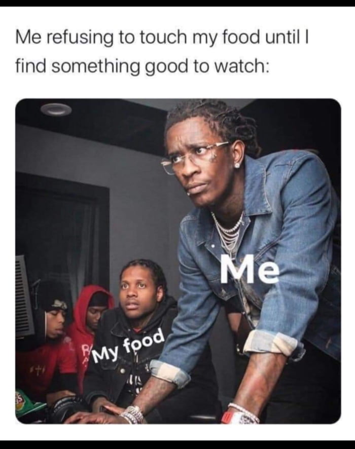 Me refusing to touch my food until I find something good to watch: