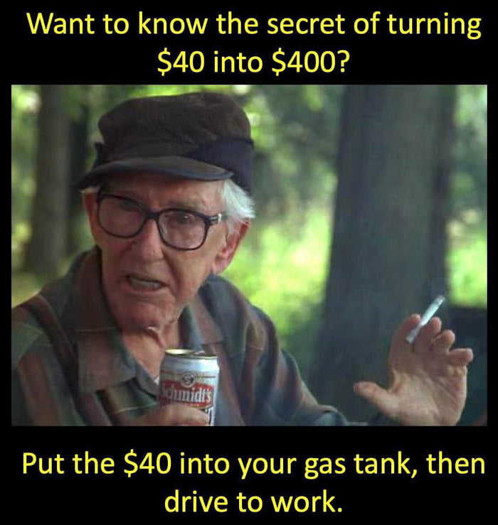 Want to know the secret of turning $40 into $400?  5' I % mgafi  Put the $40 into your gas tank, then drive to work.
