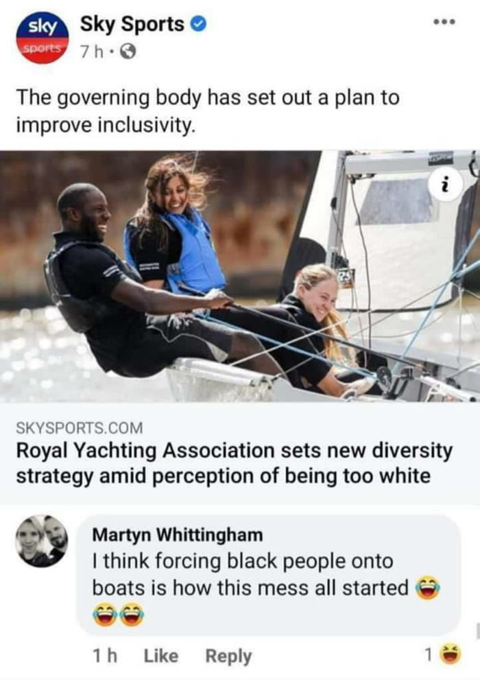 Sky Sports 0 . 7 h ~ 0  The governing body has set out a plan to improve inclusivity.     sxvspoms COM Royal Yachting Association sets new diversity strategy amid perception of being too white  1% Martyn Whiningham Ithink forcing black people onto  boats is how this mess all started 0 00  1h Like Reply 15