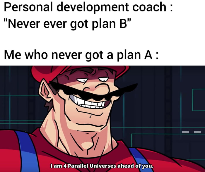 """Personal development coach : """"Never ever got plan B""""  Me who never got a plan A :     I am 4 Parallel unlverses ahead of you."""