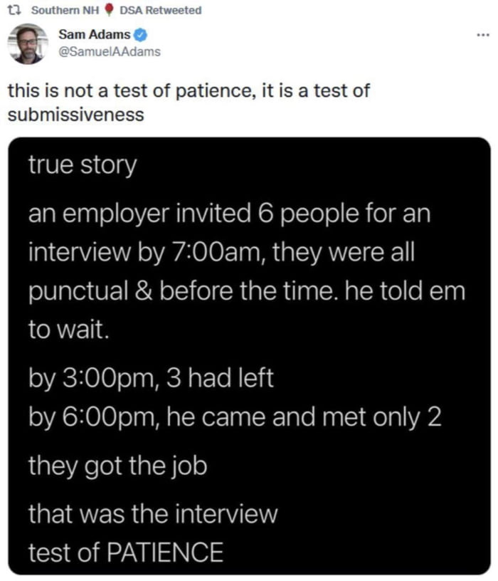 w.  '. .. g SamAdams  this is not a test of patience. it is a test of submissiveness  true story  an employer invited 6 people for an interview by 7:00am, they were all punctual & before the time. he told em to wait.  by 3:00pm, 3 had left by 6ZOOpm, he came and met only 2  they got the job  that was the interview test of PATIENCE