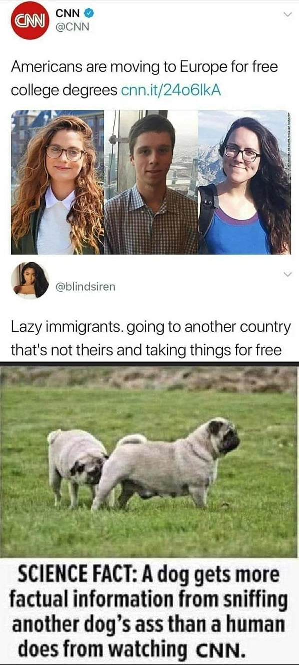 CNN . @CNN  Americans are moving to Europe for free college degrees cnn.it/2406lkA         a @blindsiren  Lazy immigrants. going to another country that's not theirs and taking things for free  SCIENCE FACT: A dog gets more factual information from sniffing another dog's ass than a human  does ftom watching CNN.