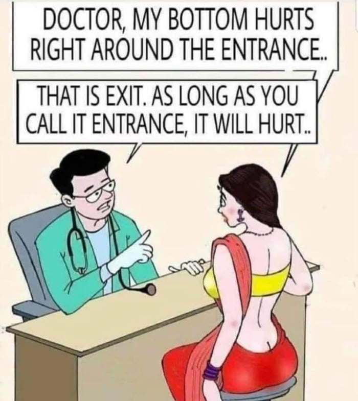 DOCTOR, MY BOTTOM HURTS RIGHT AROUND THE ENTRANCE.  THAT IS EXIT. AS LONG AS YOU CALL IT ENTRANCE, IT WILL HURT.. /
