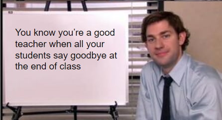You know you're a good teacher when aH your studems say goodbye at  the end of class