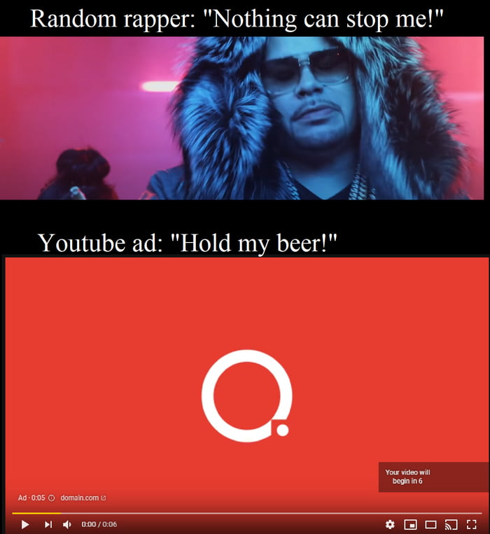 """Random rapper: """"Nothing can stoprme!""""     8  Youtube ad: """"Hold my beer!""""  mm..."""" mm  Amuse mums  > >I qruw/um OEIEIQEJ"""