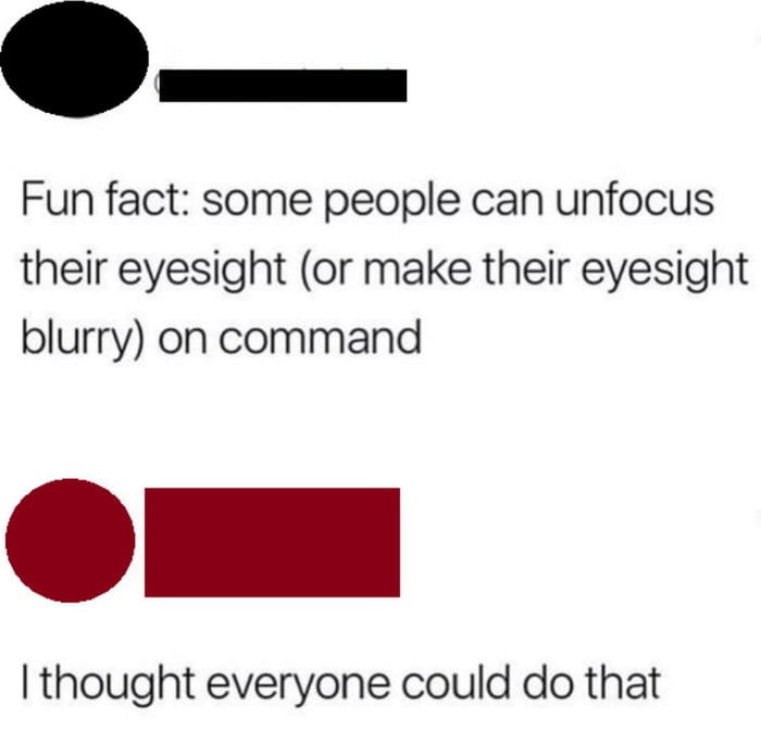 Fun fact: some people can unfocus their eyesight (or make their eyesight blurry) on command  I thought everyone could do that