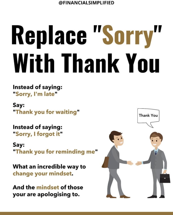 """@FINANCIALSIMPLIFIED  Replace """"Sorry"""" With Thank You  Instead of saying: """"Sorry, I'm late""""  Say: """"Thank you for waiting"""" Instead of saying:  """"Sorry. I forgot it"""" Say: '  """"Thank you for reminding me""""  What an incredible way to change your mindset.  And the mindset of those your are apologising to."""