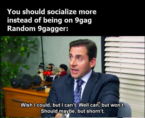 You should socialize more instead of being on 9gag Random 9gagger:       Wish I could, but I can'g Well can', but won't Should mayfie bulshorn't  __fl—'