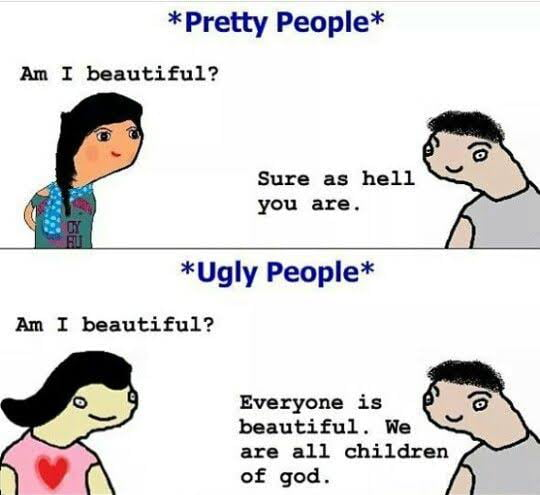 * Pretty People*  Am I beautiful?  Sure as hell Q you are.  *Ugly People*  Am I beautiful?  Everyone is '  beautiful. We  are all children ' ' of god.