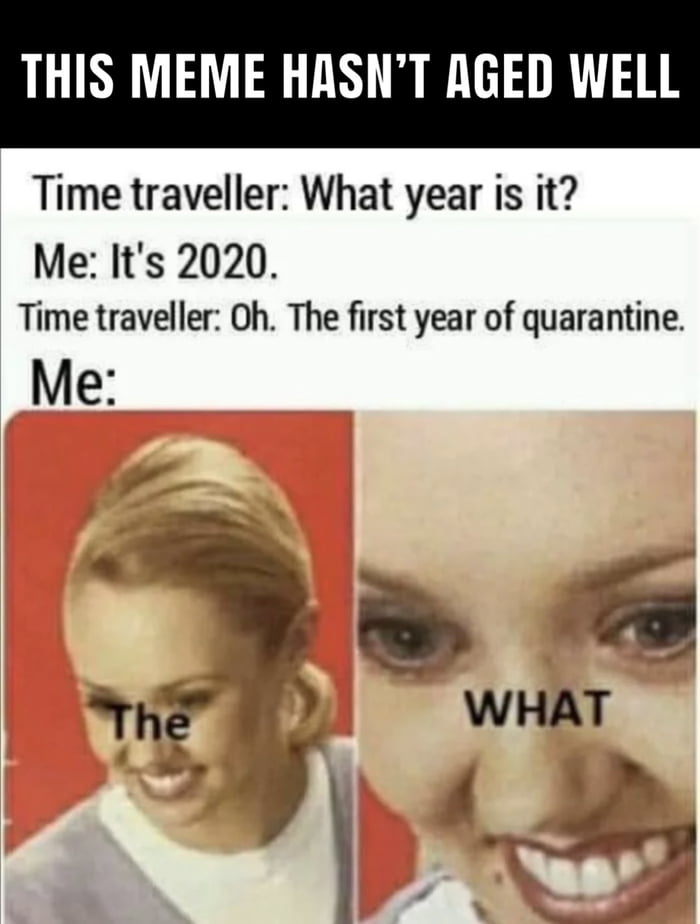 THIS MEME HflSN'T REED WELL  Time traveller: What year is it? Me: It's 2020.  Time traveller: 0h. The first year of quarantine.