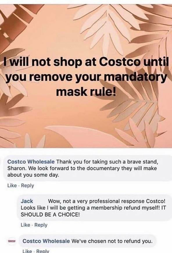 Costco Wholesale Thank you lor taking such a brave stand, Sharon. We look forward to the documentary they will make about yau some day.  Like Reply  Jack Wow, not a very professional response Coslco! Looks like I will be getting a membership refund mysell! IT SHOULD BE A CHOICE!  Like Reply  :- Coslco Wholesale We've chosen not to refund you.  Like Reolv