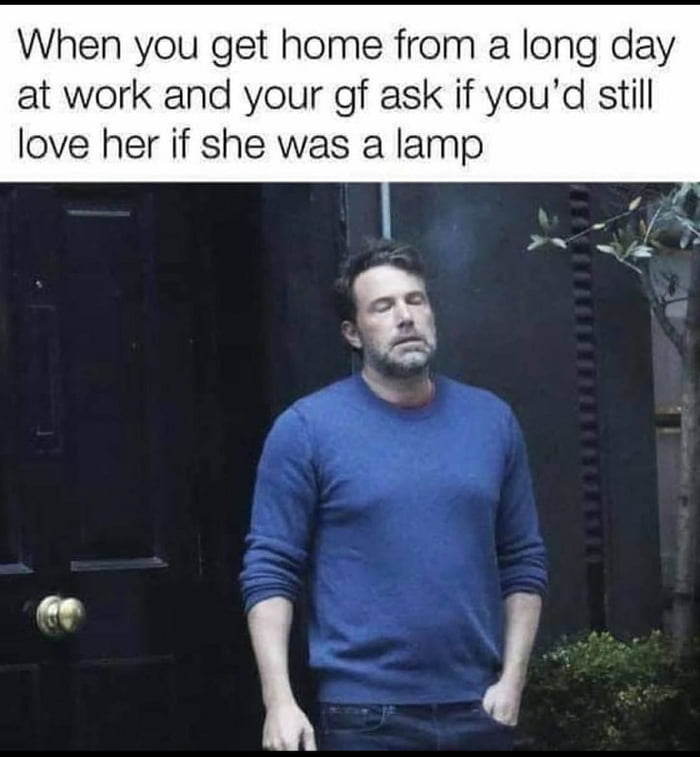 When you get home from a long day at work and your gf ask if you'd still love her if she was a lamp