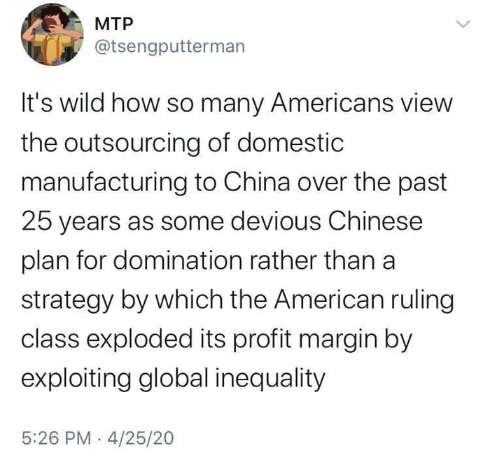 ' MTP @tsengputterman  It's wild how so many Americans view the outsourcing of domestic manufacturing to China over the past 25 years as some devious Chinese plan for domination rather than a strategy by which the American ruling class exploded its profit margin by exploiting global inequality  5326 PM - 4/25/20