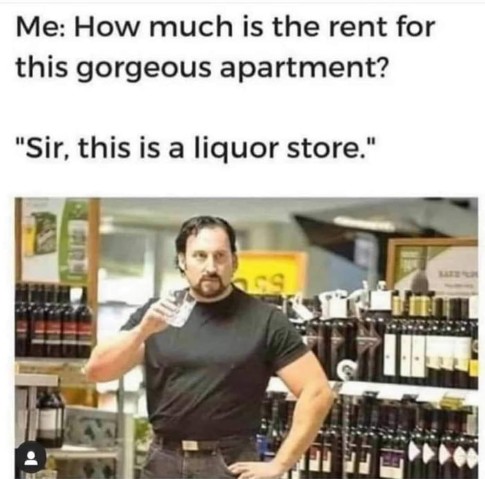 """Me: How much is the rent for this gorgeous apartment?  """"Sir, this is a liquor store."""""""