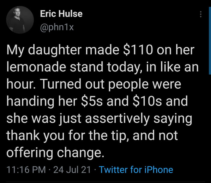 ! Eric Hulse @phn1x  My daughter made $110 on her lemonade stand today, in like an hour. Turned out people were handing her $53 and $103 and she was just assertively saying thank you for the tip, and not  offering change. 11:16 PM ~ 24Ju| 21 Twitter for iPhone