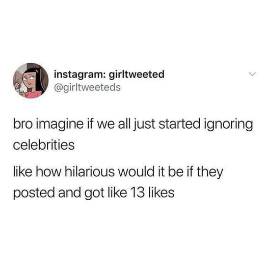 instagram: girltweeted @girltweeleds  bro imagine if we all just started ignoring celebrities  like how hilarious would it be if they posted and got like 13 likes