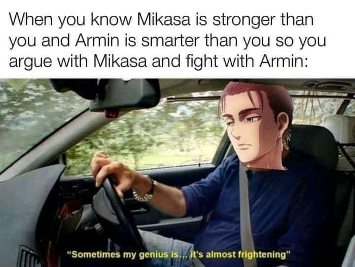 When you know Mikasa is stronger than you and Armin is smarter than you so you argue with Mikasa and fight with Armin: