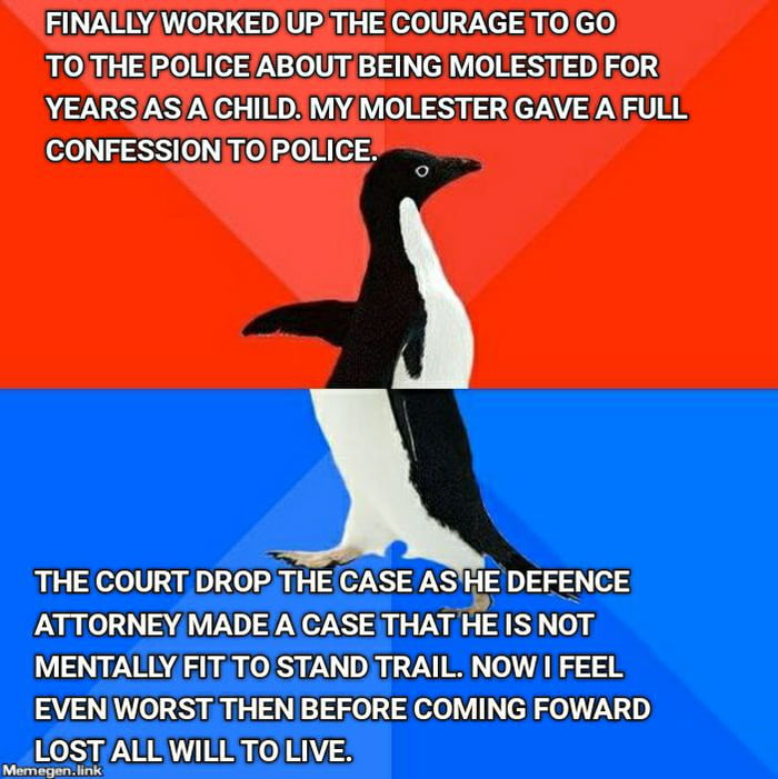 FINALLY WORKED UP THE COURAGE TO GO  TO THE POLICE ABOUT BEING MOLESTED FOR YEARS AS A CHILD. MY MOLESTER GAVE A FULL CONFESSION TO POLICE.  0  THE COURT DROP THE CASE AS HE DEFENCE ATTORNEY MADE A CASE THAT HE IS NOT MENTALLY FIT T0 STAND TRAIL. NOW I FEEL EVEN WORST THEN BEFORE COMING FOWARD LOST ALL WILL TO LIVE.  MemegenJlnk