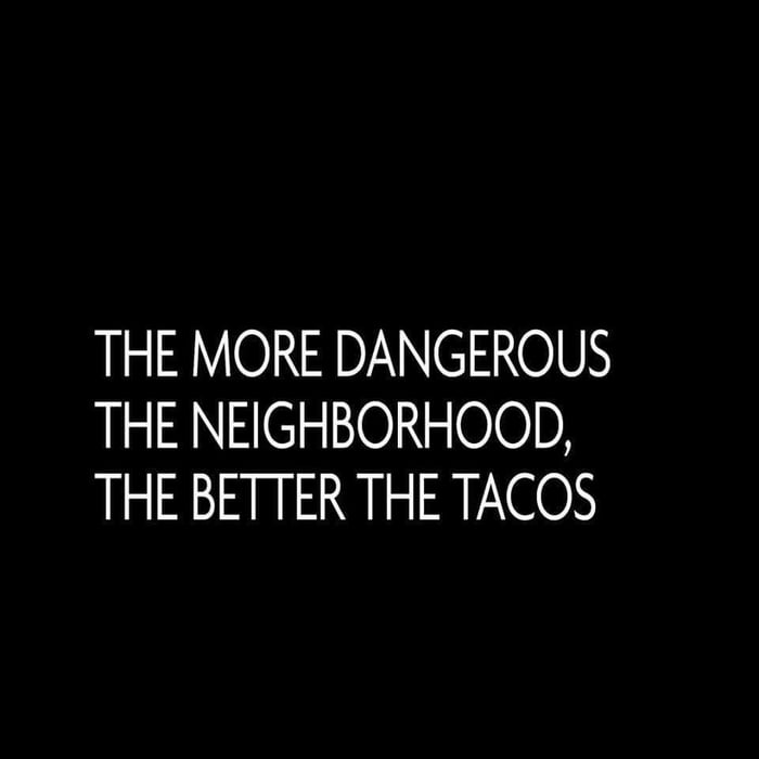 THE MORE DANGEROUS THE NEIGHBORHOOD, THE BETFER THE TACOS