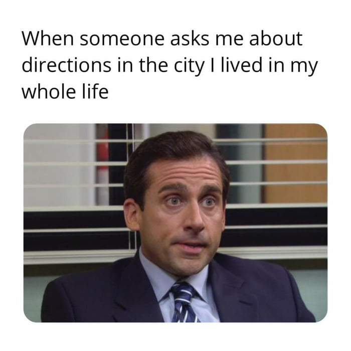 When someone asks me about directions in the city I lived in my whole life