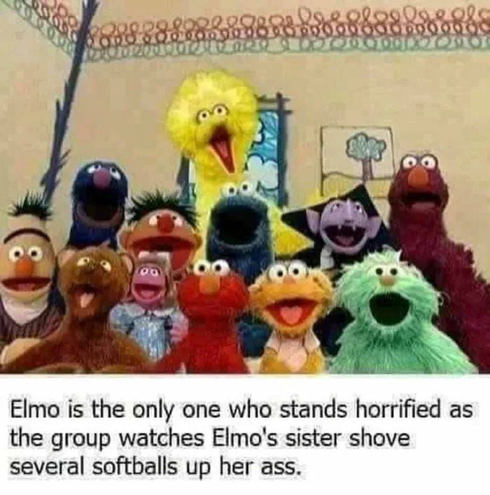 Elmo is the only one who stands horrified as the group watches Elmo's sister shove several softballs up her ass.