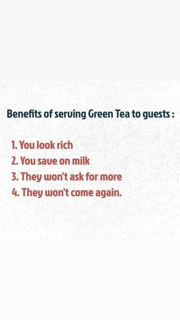 Benefits of sewing Green Tea to guests :  I. You look rich  2. You save on milk  3. They won't ask for more la. They won't come again.