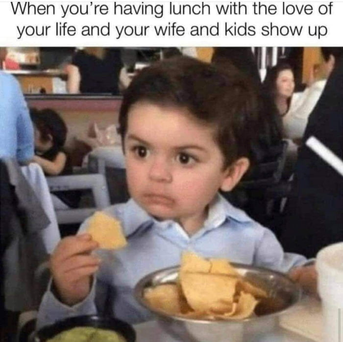 When you're having lunch with the love of your life and your wife and kids show up