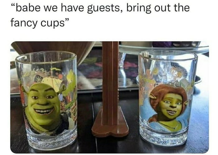 """""""babe we have guests, bring out the fancy cups"""""""