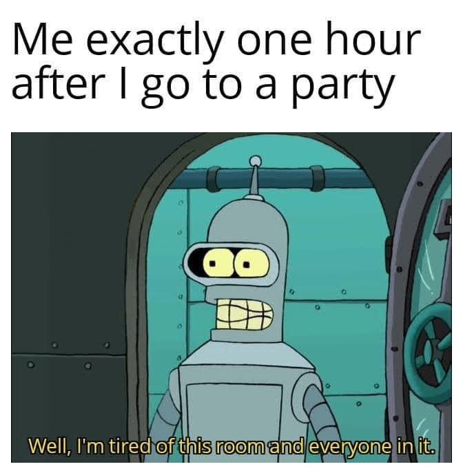 Me exactly one hour after I go to a party     Well, I'm tired of fWiSi Eldeveryone m it.